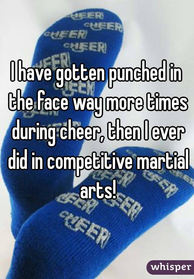 I have gotten punched in the face way more times during cheer, then I ever did in competitive martial arts!