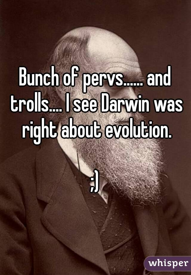 Bunch of pervs...... and trolls.... I see Darwin was right about evolution.  ;)