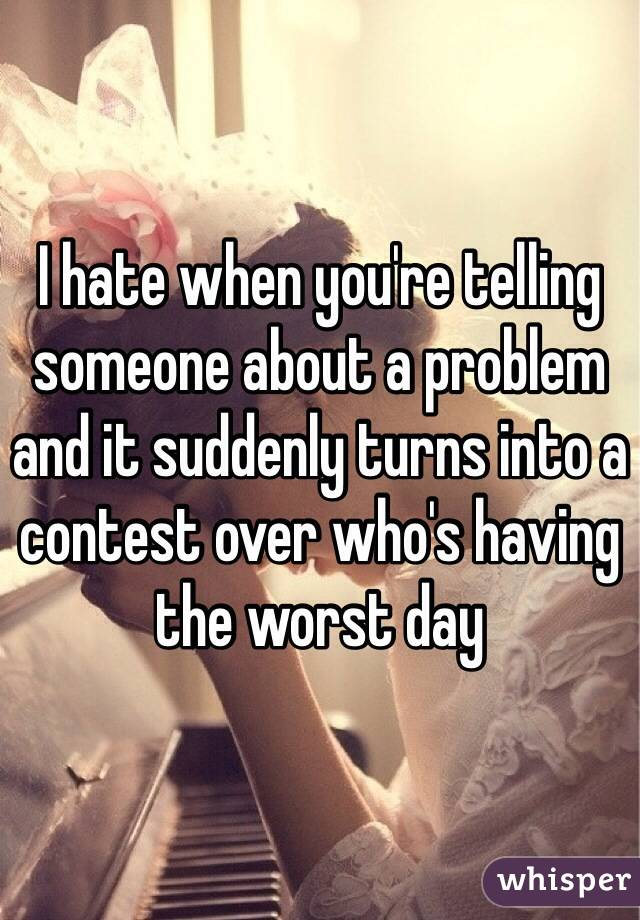 I hate when you're telling someone about a problem and it suddenly turns into a contest over who's having the worst day