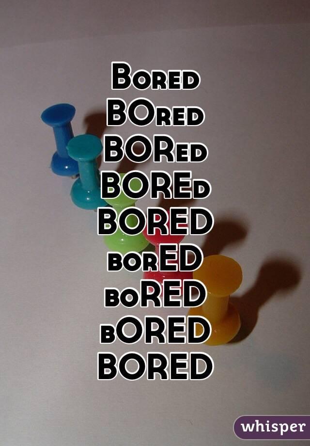 Bored BOred BORed BOREd BORED borED boRED bORED BORED