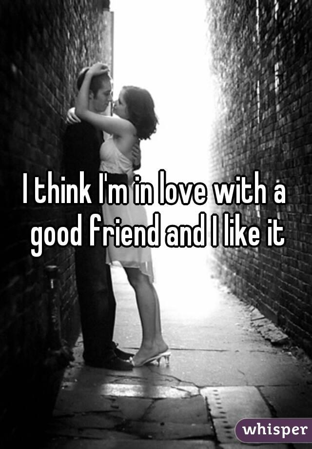 I think I'm in love with a good friend and I like it