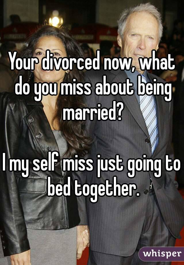 Your divorced now, what do you miss about being married?  I my self miss just going to bed together.