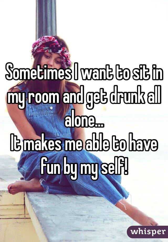 Sometimes I want to sit in my room and get drunk all alone...  It makes me able to have fun by my self!