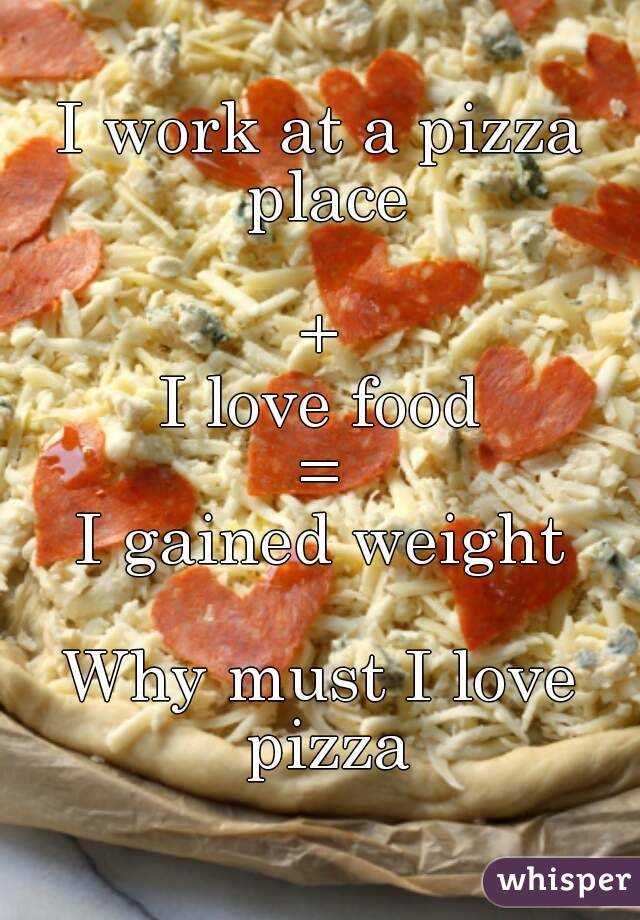 I work at a pizza place  + I love food = I gained weight  Why must I love pizza