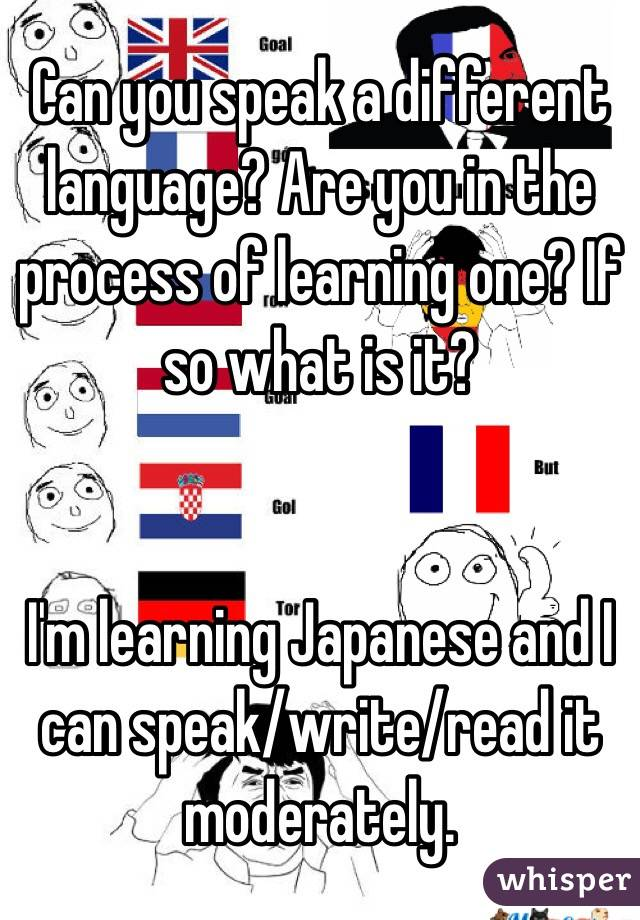 Can you speak a different language? Are you in the process of learning one? If so what is it?   I'm learning Japanese and I can speak/write/read it moderately.
