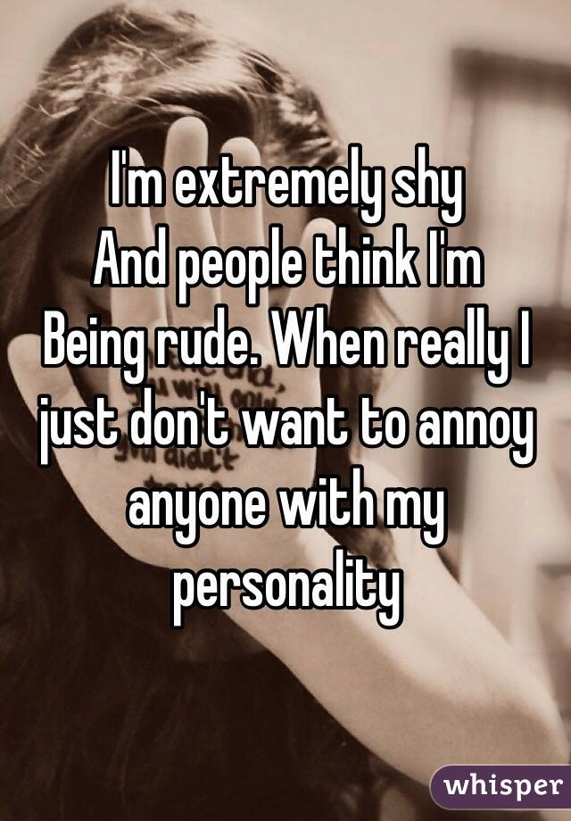 I'm extremely shy And people think I'm  Being rude. When really I just don't want to annoy anyone with my personality