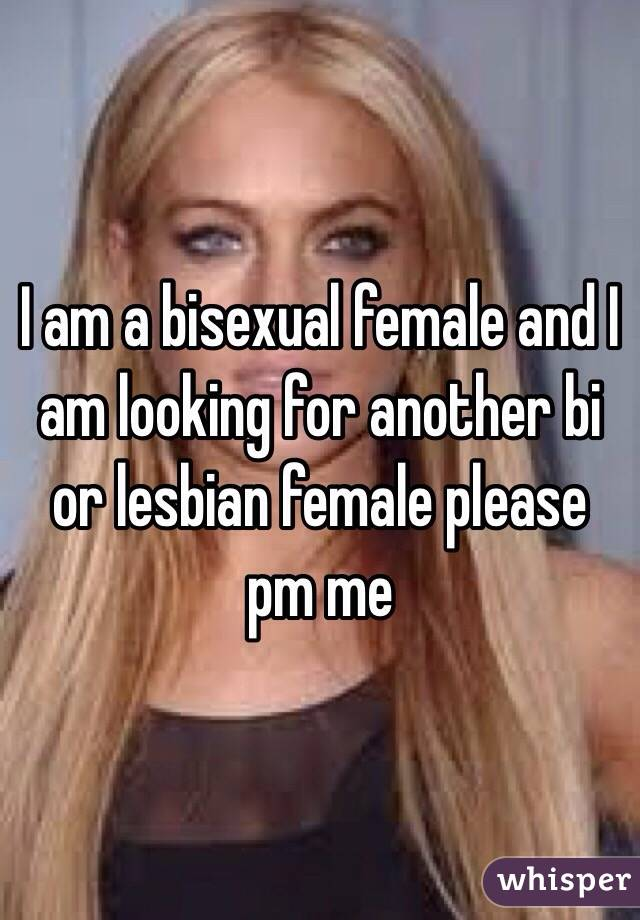 I am a bisexual female and I am looking for another bi or lesbian female please pm me