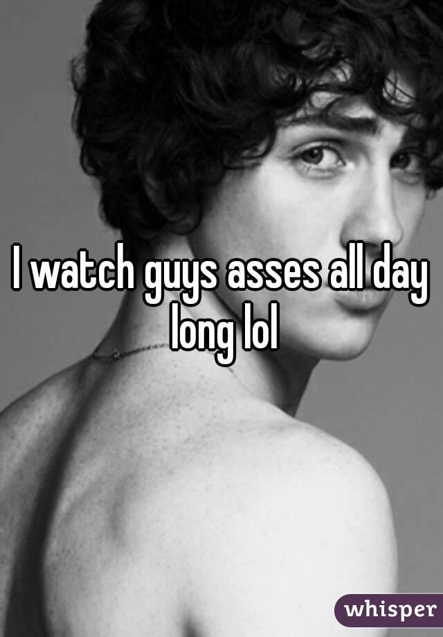 I watch guys asses all day long lol