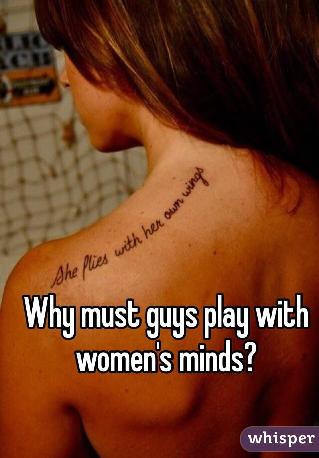 Why must guys play with women's minds?