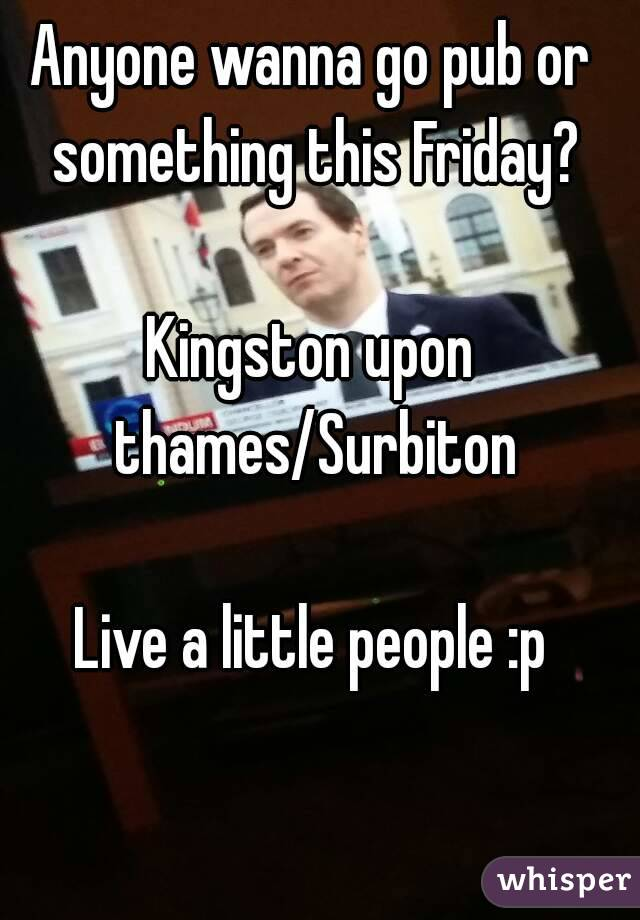 Anyone wanna go pub or something this Friday?  Kingston upon thames/Surbiton  Live a little people :p