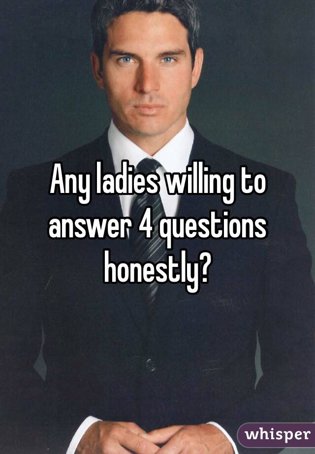 Any ladies willing to answer 4 questions honestly?