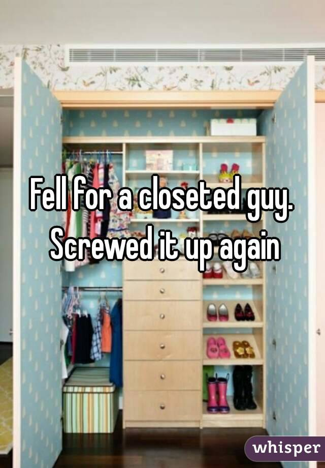 Fell for a closeted guy. Screwed it up again