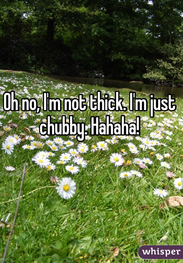 Oh no, I'm not thick. I'm just chubby. Hahaha!