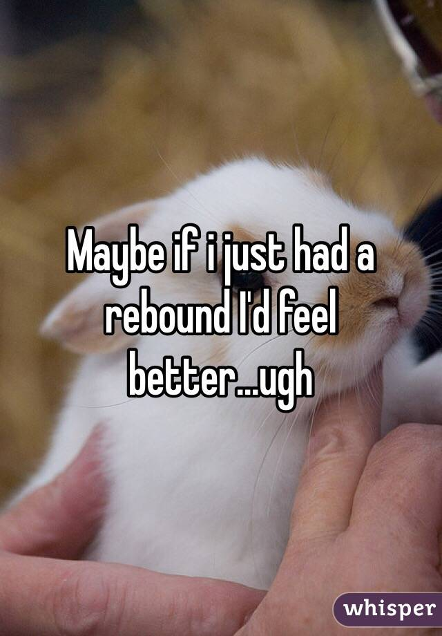 Maybe if i just had a rebound I'd feel better...ugh