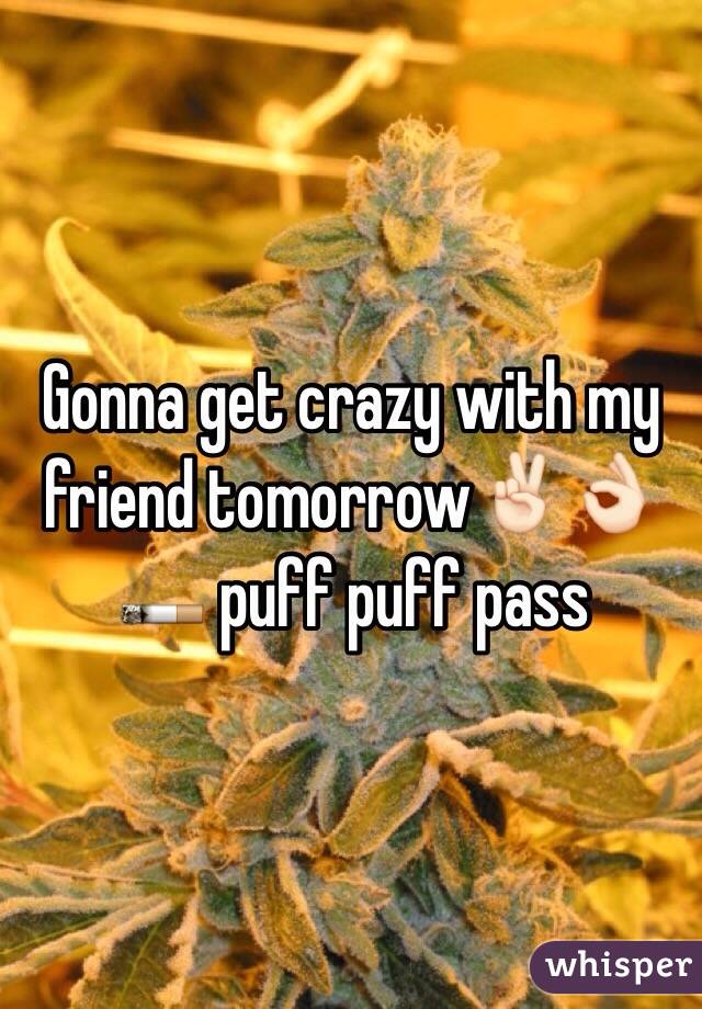 Gonna get crazy with my friend tomorrow✌🏻️👌🏻🚬 puff puff pass