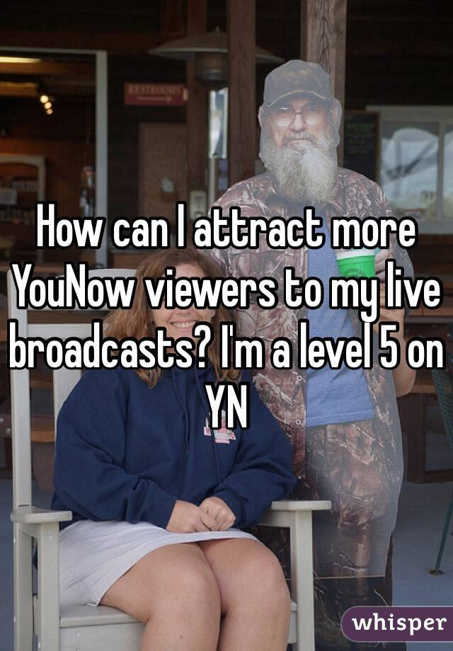 How can I attract more YouNow viewers to my live broadcasts? I'm a level 5 on YN