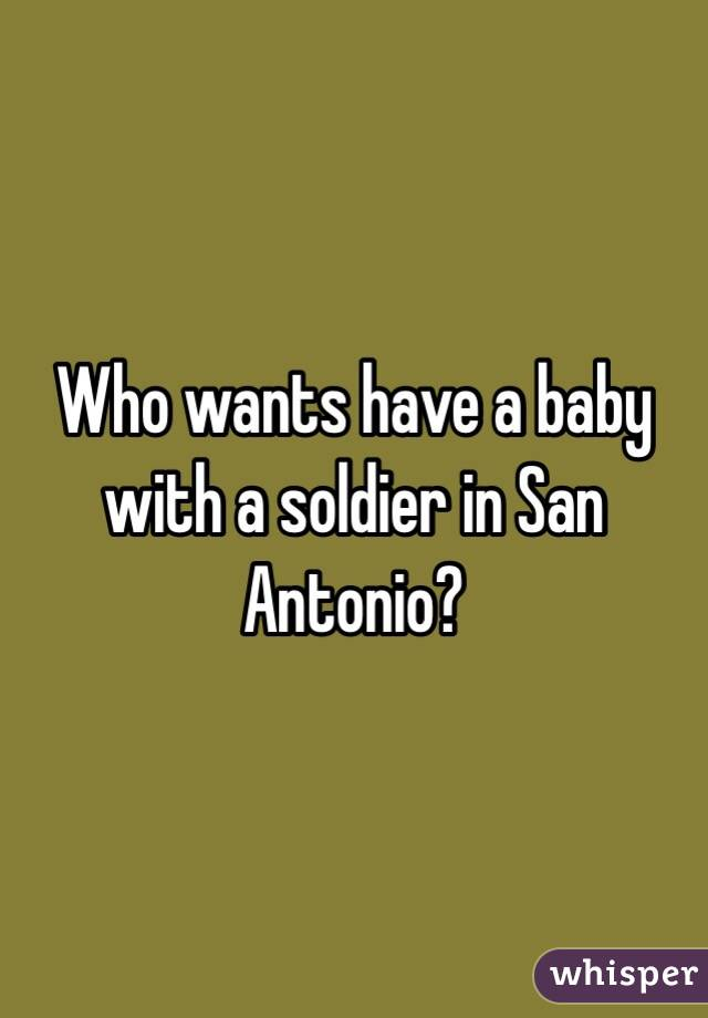 Who wants have a baby with a soldier in San Antonio?