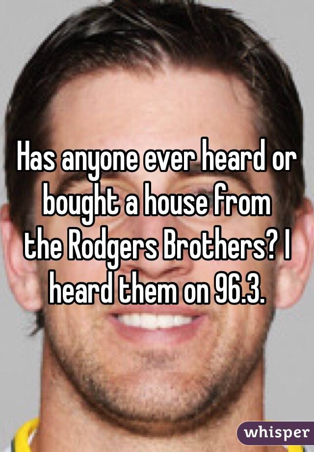 Has anyone ever heard or bought a house from the Rodgers Brothers? I heard them on 96.3.