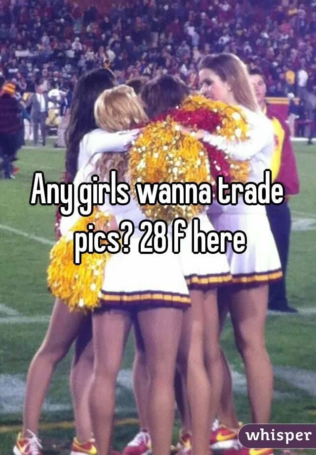 Any girls wanna trade pics? 28 f here