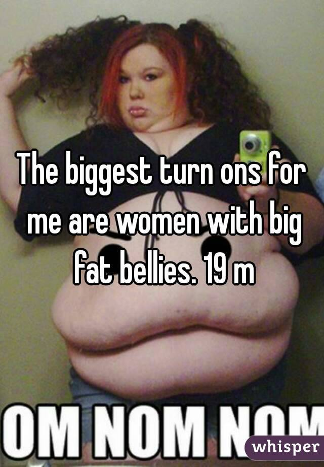 The biggest turn ons for me are women with big fat bellies. 19 m