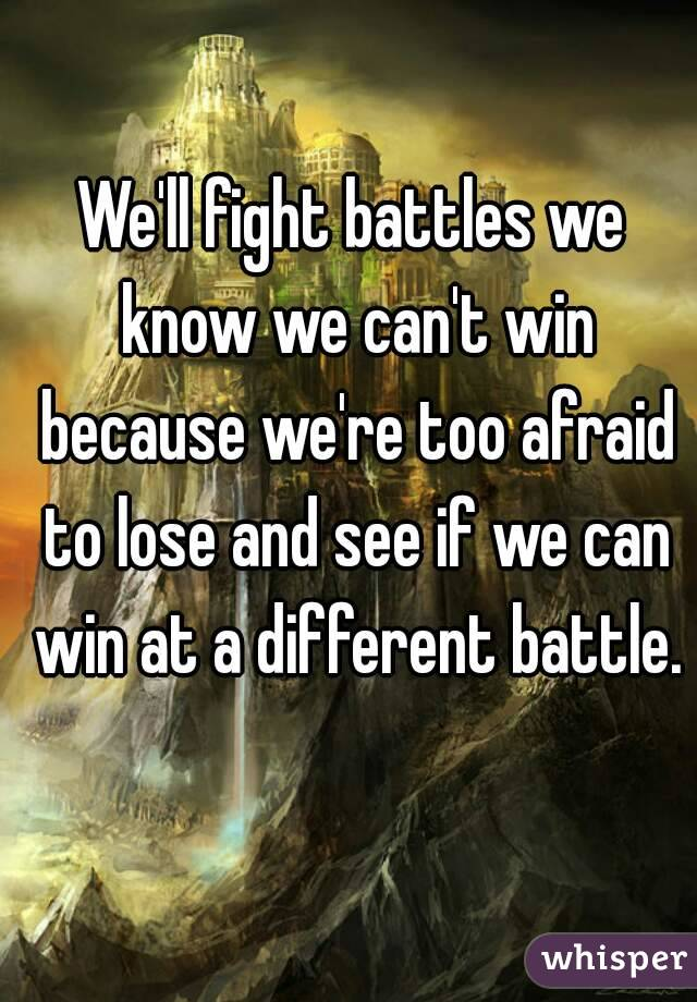 We'll fight battles we know we can't win because we're too afraid to lose and see if we can win at a different battle.