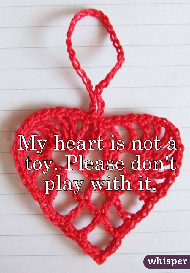 My heart is not a toy. Please don't play with it.