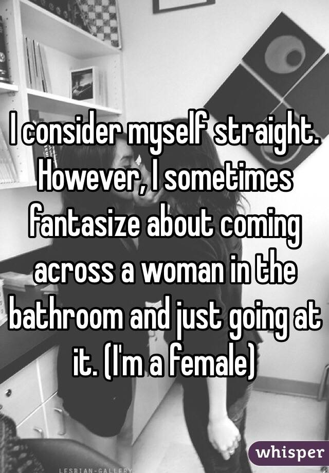 I consider myself straight. However, I sometimes fantasize about coming across a woman in the bathroom and just going at it. (I'm a female)