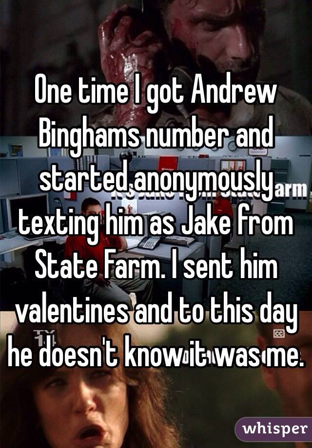 One time I got Andrew Binghams number and started anonymously texting him as Jake from State Farm. I sent him valentines and to this day he doesn't know it was me.
