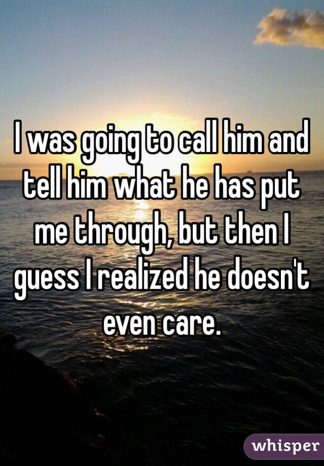I was going to call him and tell him what he has put me through, but then I guess I realized he doesn't even care.