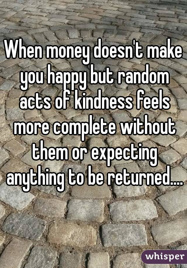 When money doesn't make you happy but random acts of kindness feels more complete without them or expecting anything to be returned....