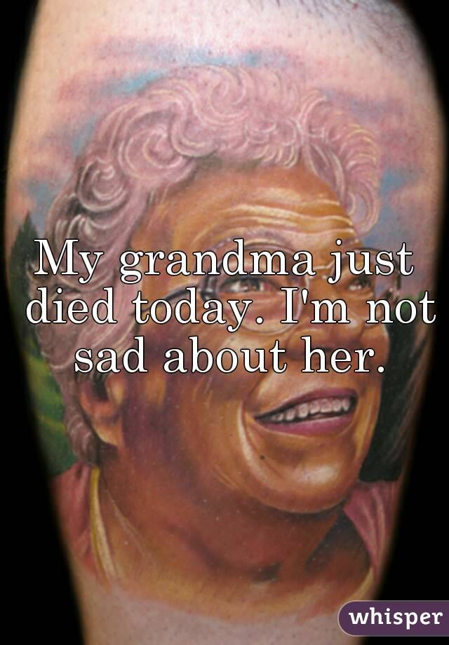 My grandma just died today. I'm not sad about her.