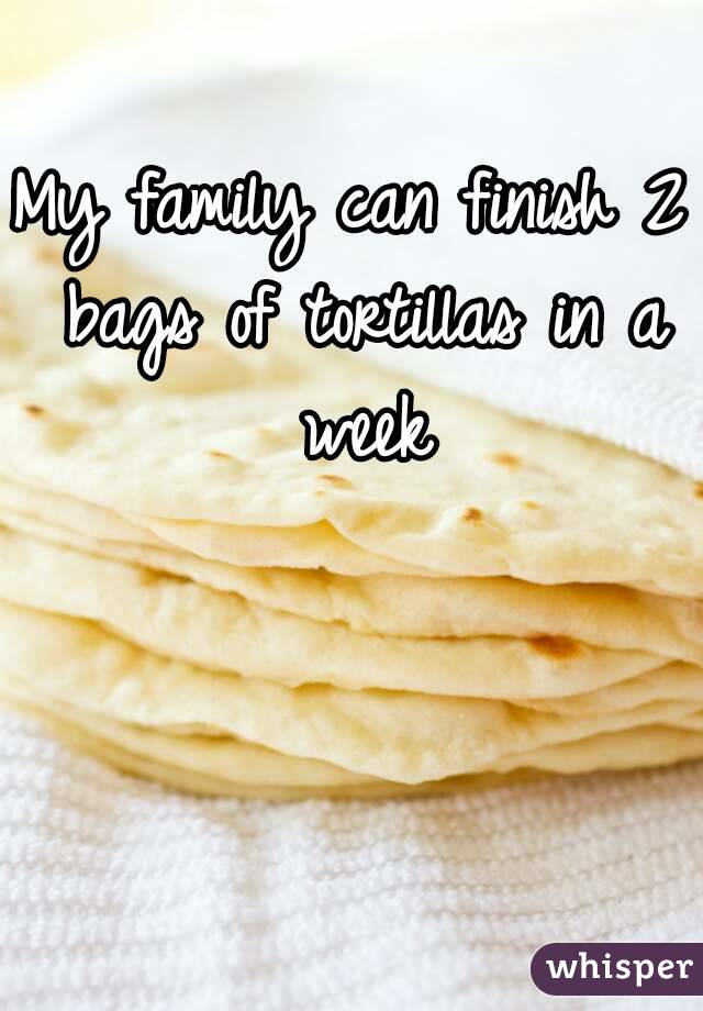 My family can finish 2 bags of tortillas in a week
