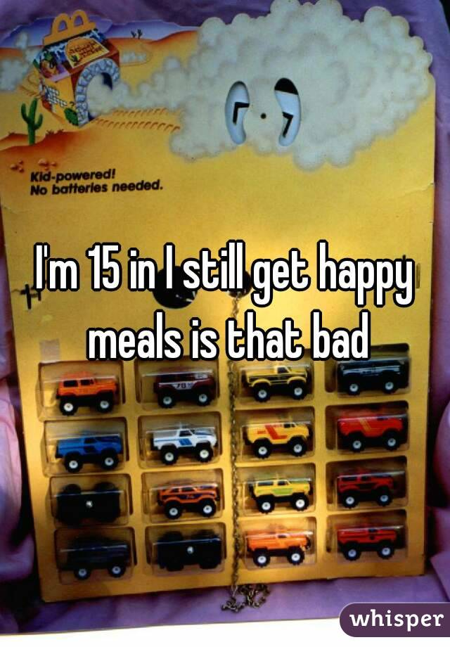 I'm 15 in I still get happy meals is that bad