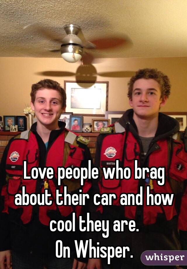 Love people who brag about their car and how cool they are.  On Whisper.