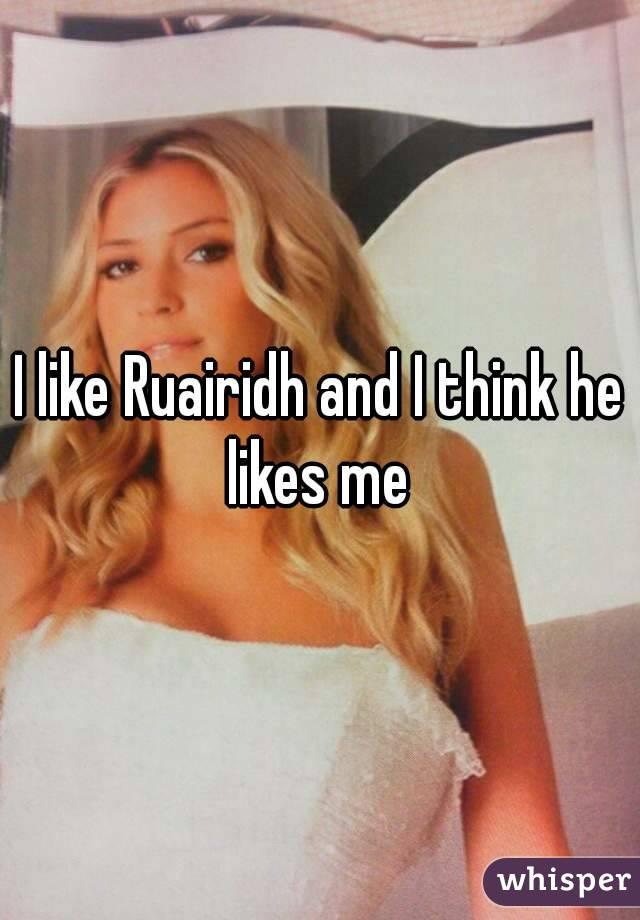 I like Ruairidh and I think he likes me