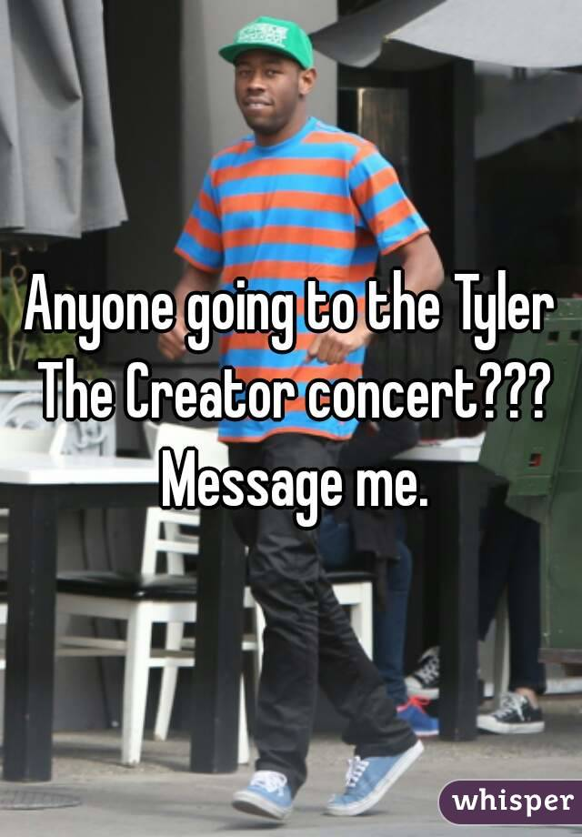 Anyone going to the Tyler The Creator concert??? Message me.
