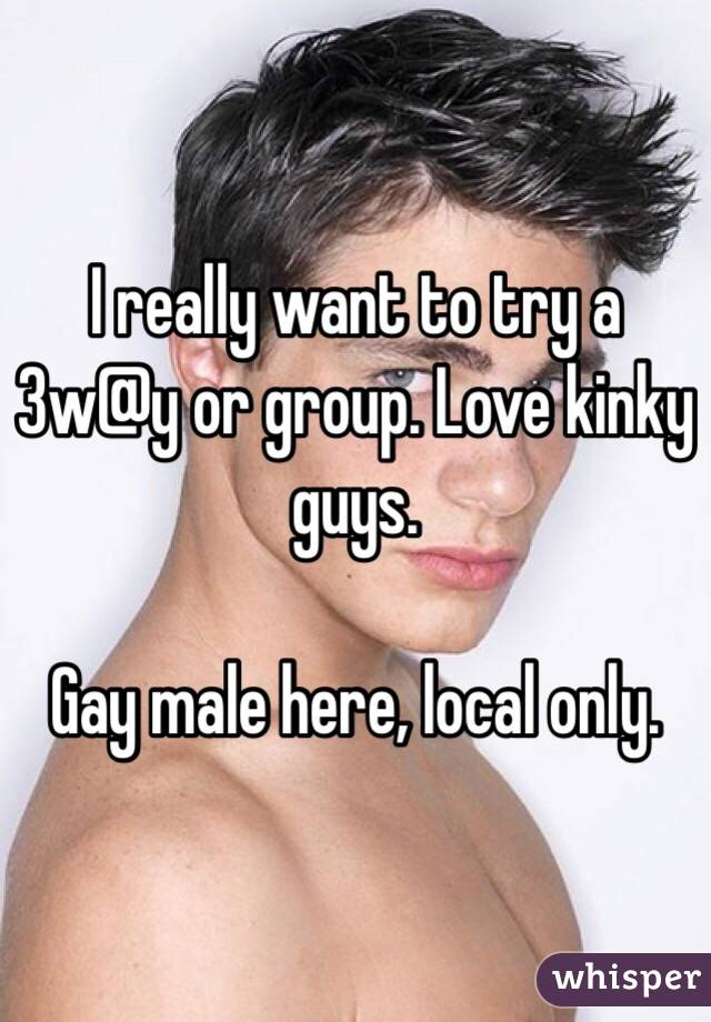 I really want to try a 3w@y or group. Love kinky guys.  Gay male here, local only.