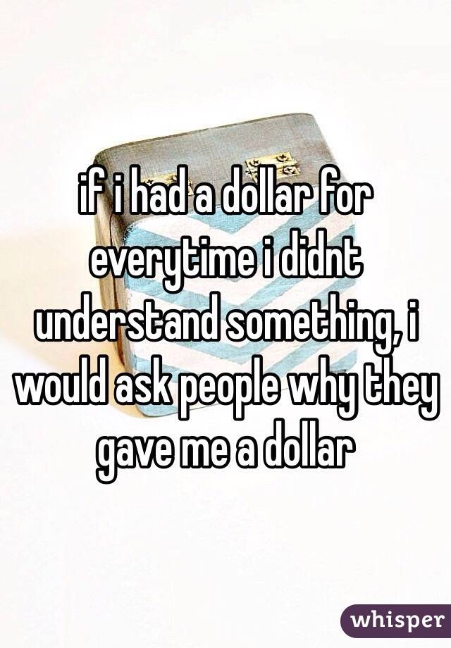 if i had a dollar for everytime i didnt understand something, i would ask people why they gave me a dollar