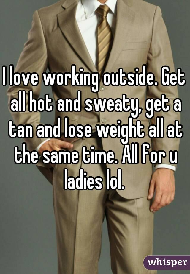 I love working outside. Get all hot and sweaty, get a tan and lose weight all at the same time. All for u ladies lol.