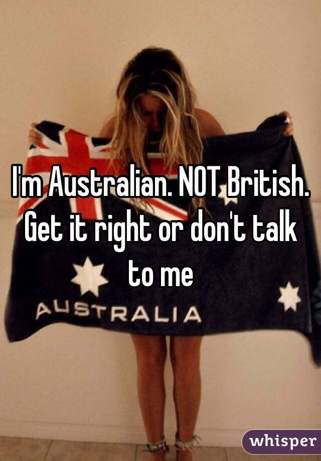 I'm Australian. NOT British. Get it right or don't talk to me