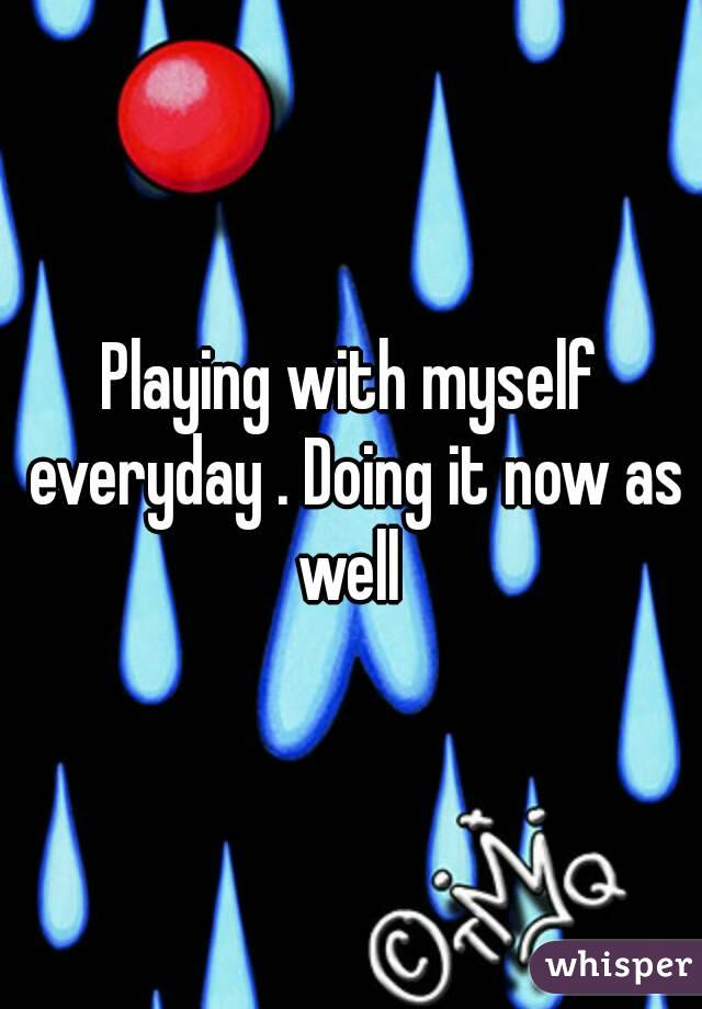 Playing with myself everyday . Doing it now as well