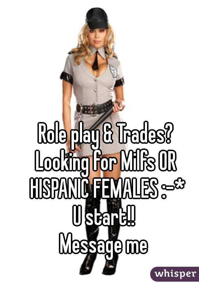 Role play & Trades? Looking for Milfs OR HISPANIC FEMALES :-* U start!!  Message me