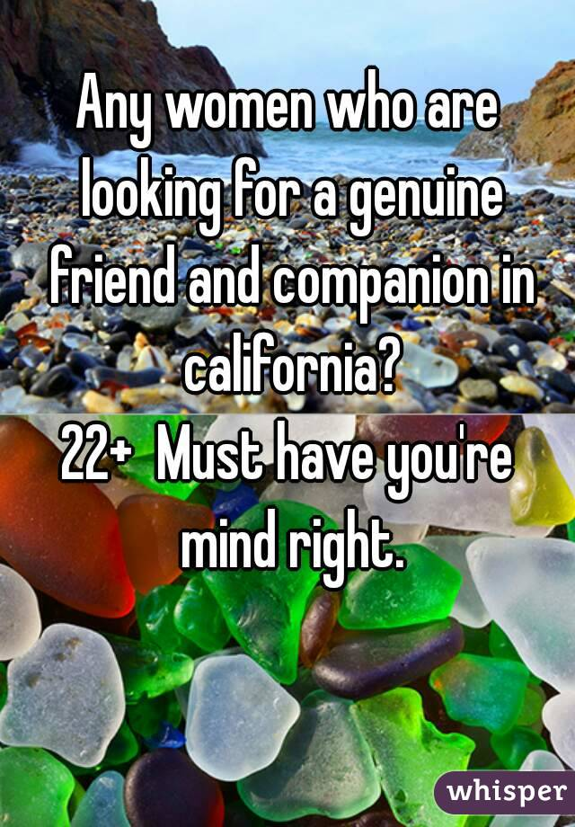 Any women who are looking for a genuine friend and companion in california? 22+  Must have you're mind right.