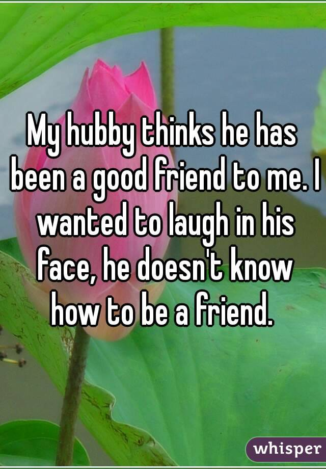 My hubby thinks he has been a good friend to me. I wanted to laugh in his face, he doesn't know how to be a friend.