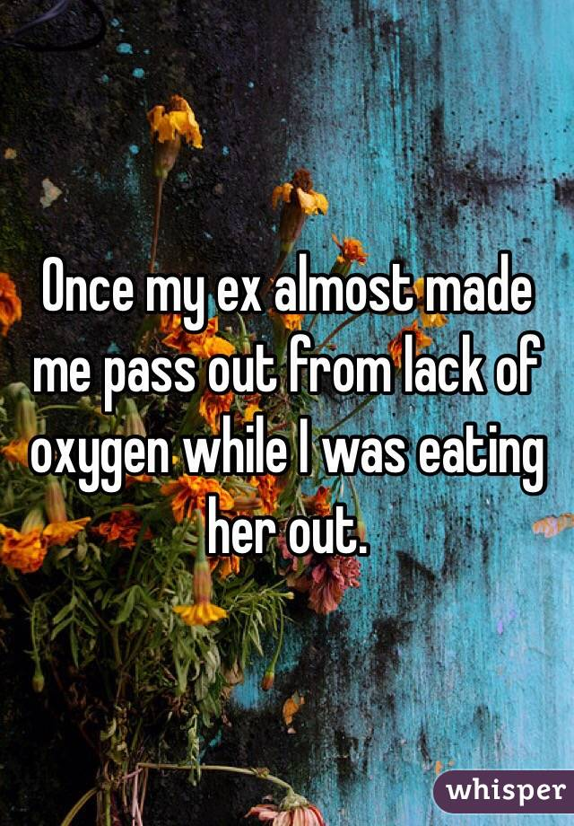 Once my ex almost made me pass out from lack of oxygen while I was eating her out.
