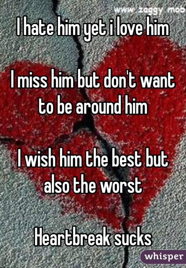 I hate him yet i love him   I miss him but don't want to be around him  I wish him the best but also the worst  Heartbreak sucks