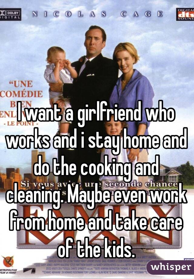 I want a girlfriend who works and i stay home and do the cooking and cleaning. Maybe even work from home and take care of the kids.