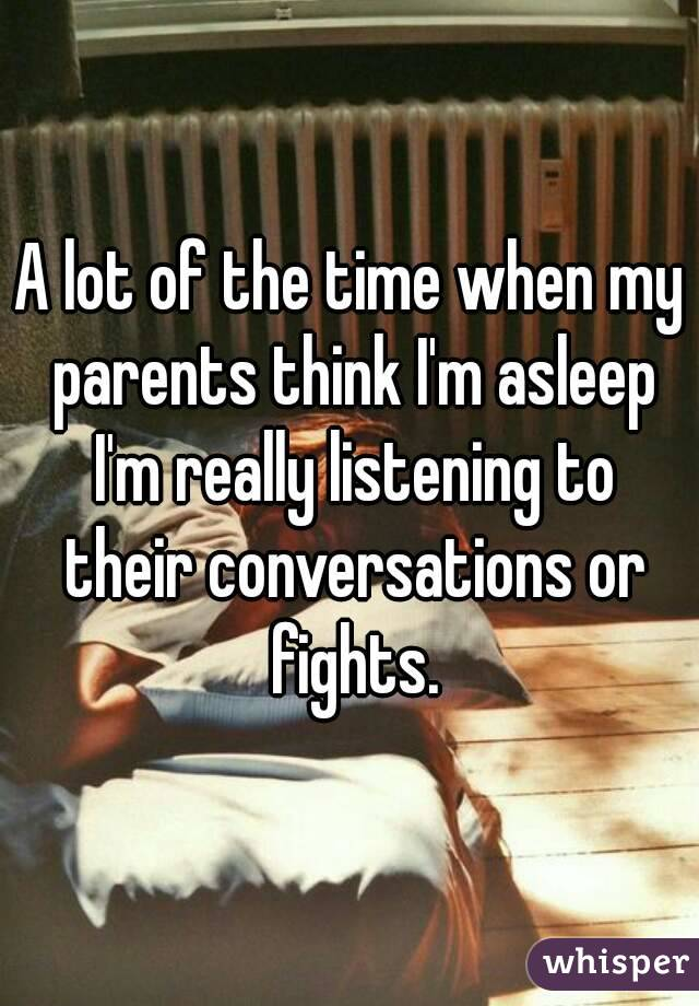 A lot of the time when my parents think I'm asleep I'm really listening to their conversations or fights.
