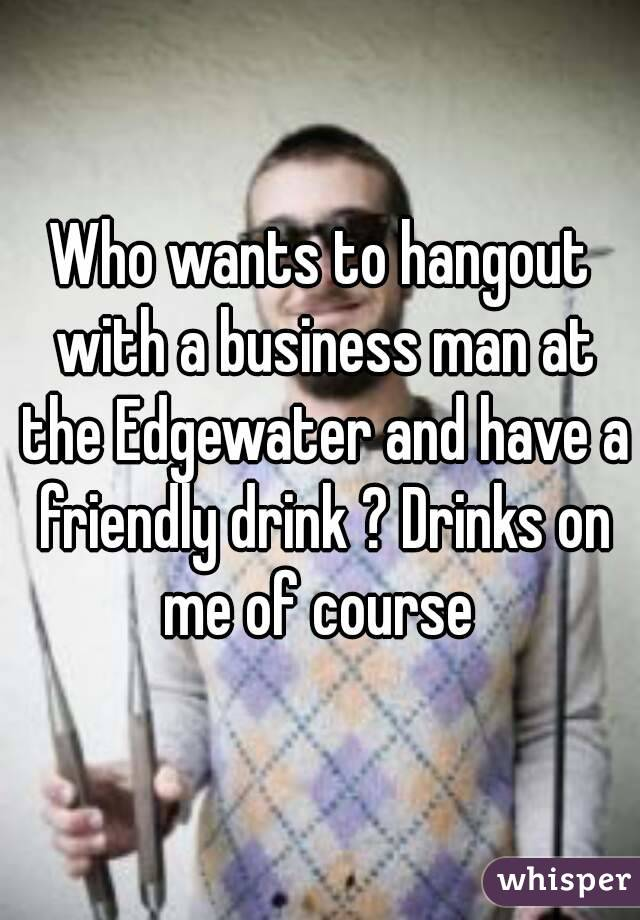 Who wants to hangout with a business man at the Edgewater and have a friendly drink ? Drinks on me of course
