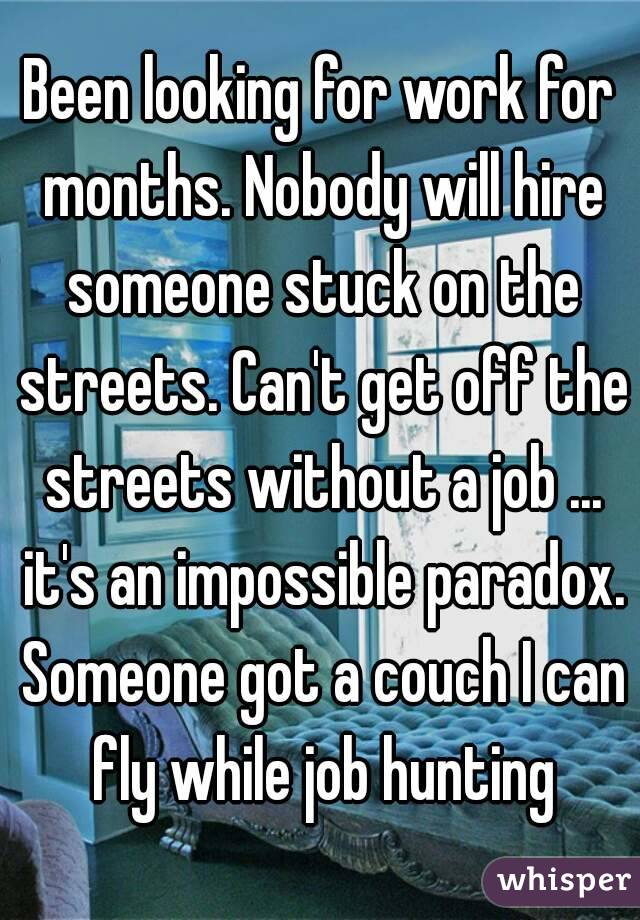 Been looking for work for months. Nobody will hire someone stuck on the streets. Can't get off the streets without a job ... it's an impossible paradox. Someone got a couch I can fly while job hunting
